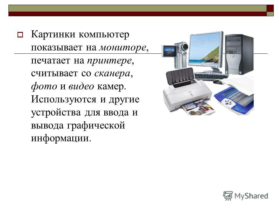 Картинки компьютер показывает на мониторе, печатает на принтере, считывает со сканера, фото и видео камер. Используются и другие устройства для ввода и вывода графической информации.