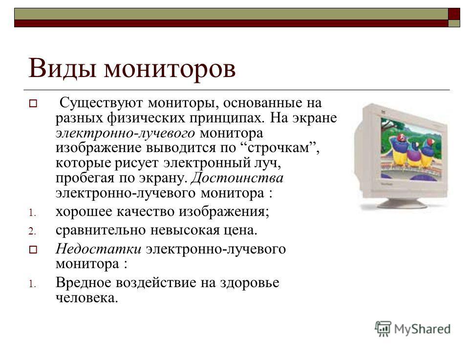 Виды мониторов Существуют мониторы, основанные на разных физических принципах. На экране электронно-лучевого монитора изображение выводится по строчкам, которые рисует электронный луч, пробегая по экрану. Достоинства электронно-лучевого монитора : 1.