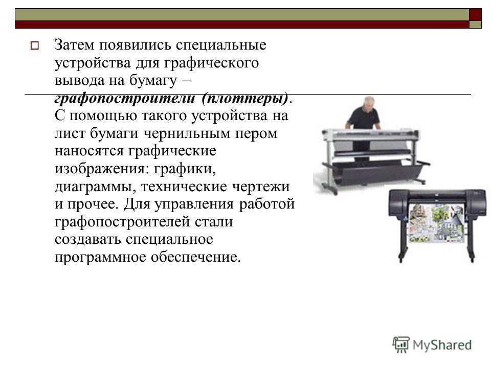 Затем появились специальные устройства для графического вывода на бумагу – графопостроители (плоттеры). С помощью такого устройства на лист бумаги чернильным пером наносятся графические изображения: графики, диаграммы, технические чертежи и прочее. Д