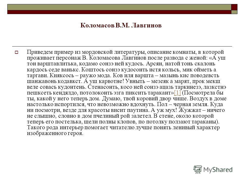 Коломасов В.М. Лавгинов Приведем пример из мордовской литературы, описание комнаты, в которой проживает персонаж В. Коломасова Лавгинов после развода с женой: «А уж тон варштавлитька, кодамо сонзэ ней кудось. Арсян, натой тонь скалонь кардось седе ва