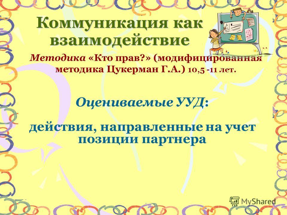 Методика «Кто прав?» (модифицированная методика Цукерман Г.А.) 10,5 -11 лет. Коммуникация как взаимодействие Оцениваемые УУД: действия, направленные на учет позиции партнера
