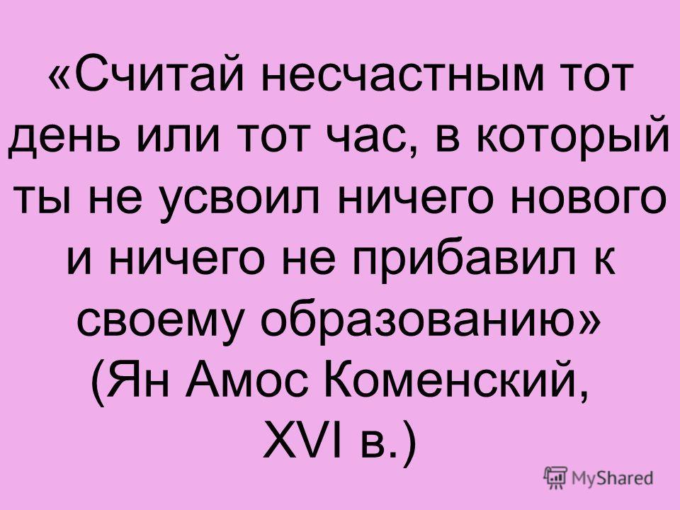 «Считай несчастным тот день или тот час, в который ты не усвоил ничего нового и ничего не прибавил к своему образованию» (Ян Амос Коменский, ХVΙ в.)