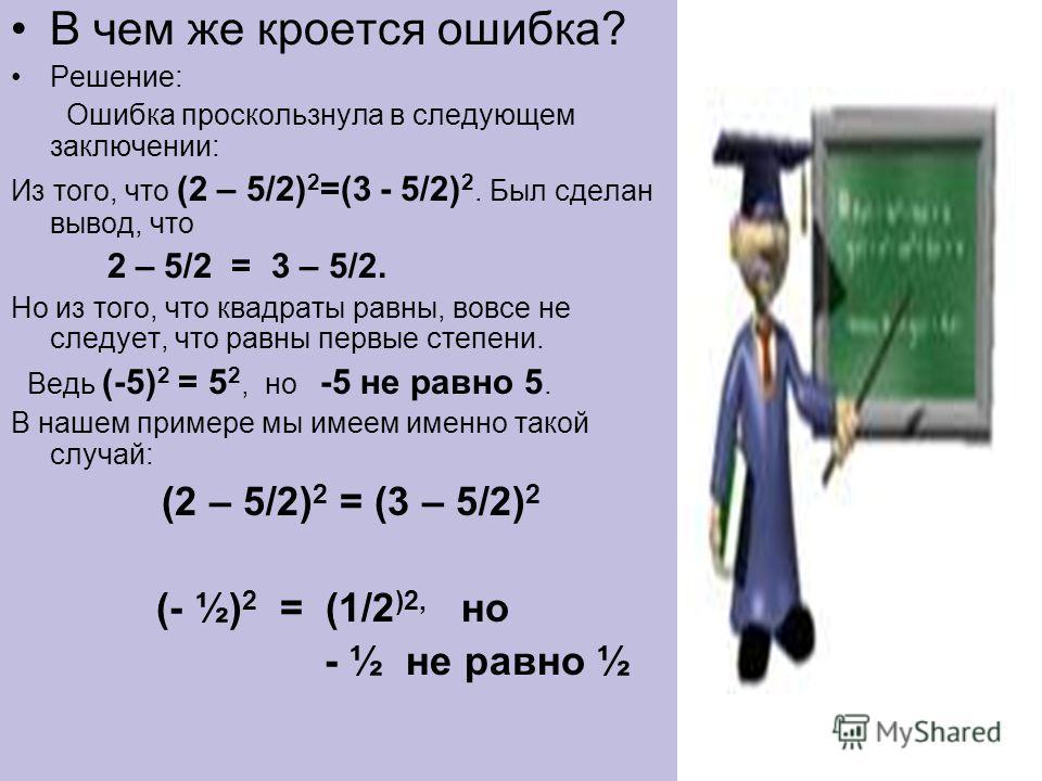 В чем же кроется ошибка? Решение: Ошибка проскользнула в следующем заключении: Из того, что (2 – 5/2) 2 =(3 - 5/2) 2. Был сделан вывод, что 2 – 5/2 = 3 – 5/2. Но из того, что квадраты равны, вовсе не следует, что равны первые степени. Ведь (-5) 2 = 5
