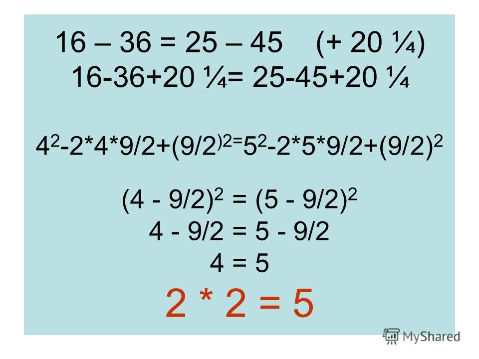 16 – 36 = 25 – 45 (+ 20 ¼) 16-36+20 ¼= 25-45+20 ¼ 4 2 -2*4*9/2+(9/2 )2= 5 2 -2*5*9/2+(9/2) 2 (4 - 9/2) 2 = (5 - 9/2) 2 4 - 9/2 = 5 - 9/2 4 = 5 2 * 2 = 5