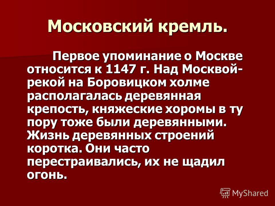 Московский кремль. Первое упоминание о Москве относится к 1147 г. Над Москвой- рекой на Боровицком холме располагалась деревянная крепость, княжеские хоромы в ту пору тоже были деревянными. Жизнь деревянных строений коротка. Они часто перестраивались