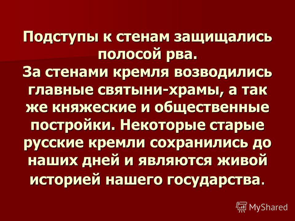 Подступы к стенам защищались полосой рва. За стенами кремля возводились главные святыни-храмы, а так же княжеские и общественные постройки. Некоторые старые русские кремли сохранились до наших дней и являются живой историей нашего государства.