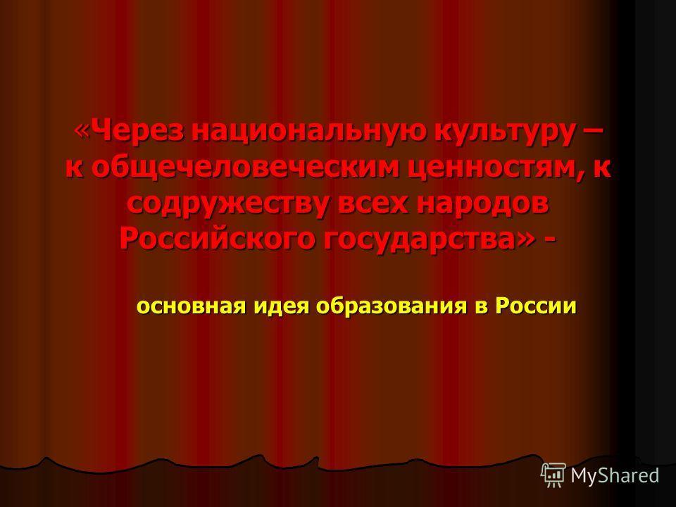 «Через национальную культуру – к общечеловеческим ценностям, к содружеству всех народов Российского государства» - основная идея образования в России