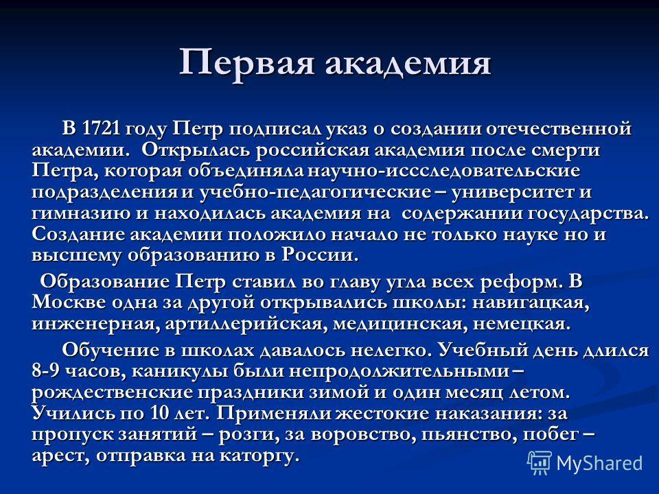 Первая академия Первая академия В 1721 году Петр подписал указ о создании отечественной академии. Открылась российская академия после смерти Петра, которая объединяла научно-исследовательские подразделения и учебно-педагогические – университет и гимн