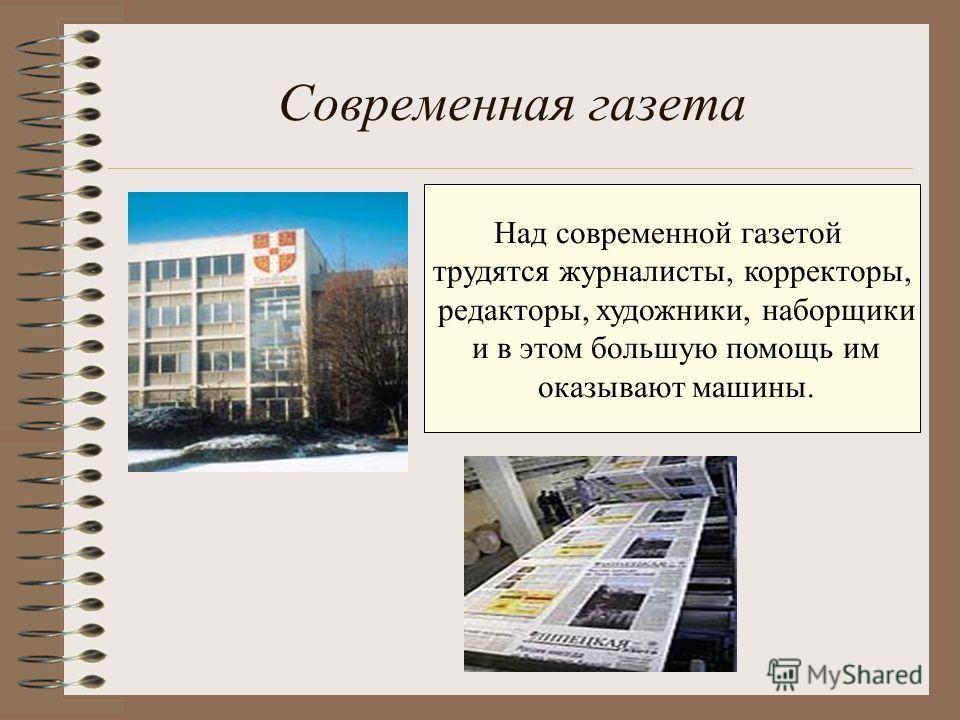 Современная газета Над современной газетой трудятся журналисты, корректоры, редакторы, художники, наборщики и в этом большую помощь им оказывают машины.