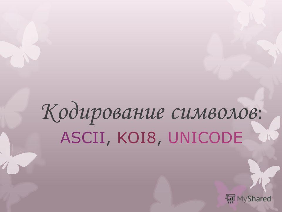 Кодирование символов : ASCII, KOI8, UNICODE