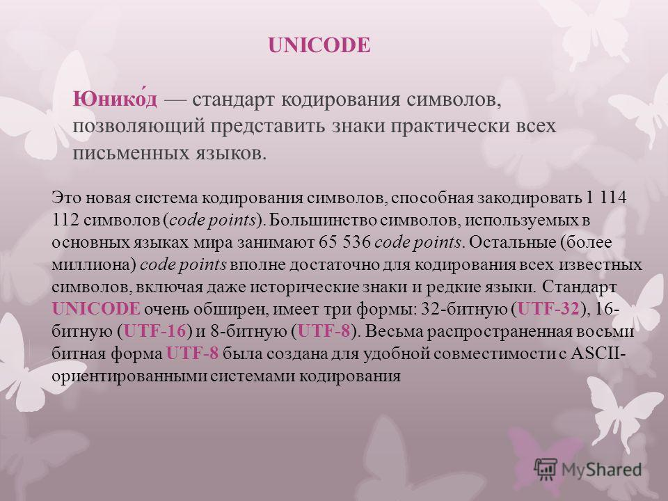 UNICODE Юнико́д стандарт кодирования символов, позволяющий представить знаки практически всех письменных языков. Это новая система кодирования символов, способная закодировать 1 114 112 символов (code points). Большинство символов, используемых в осн