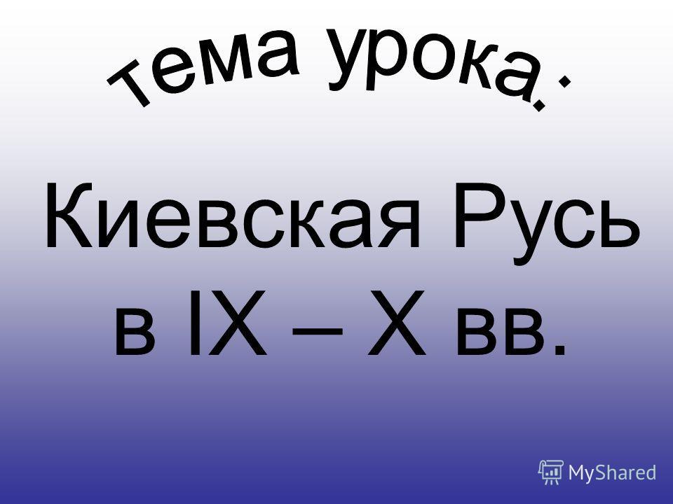 Киевская Русь в IX – X вв.