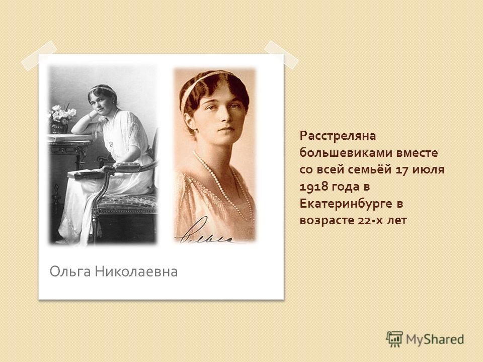 Расстреляна большевиками вместе со всей семьёй 17 июля 1918 года в Екатеринбурге в возрасте 22- х лет Ольга Николаевна