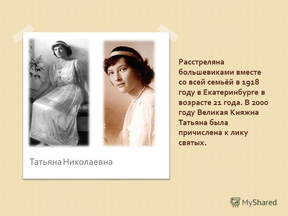 Расстреляна большевиками вместе со всей семьёй в 1918 году в Екатеринбурге в возрасте 21 года. В 2000 году Великая Княжна Татьяна была причислена к лику святых. Татьяна Николаевна