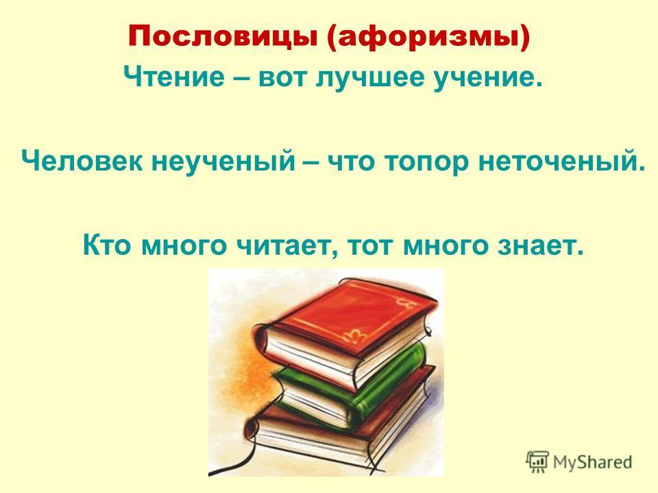 Пословицы (афоризмы) Чтение – вот лучшее учение. Человек неученый – что топор неточеный. Кто много читает, тот много знает.