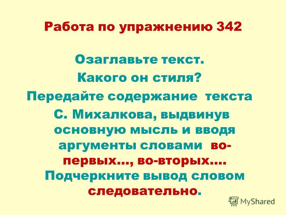 Работа по упражнению 342 Озаглавьте текст. Какого он стиля? Передайте содержание текста С. Михалкова, выдвинув основную мысль и вводя аргументы словами во- первых…, во-вторых…. Подчеркните вывод словом следовательно.