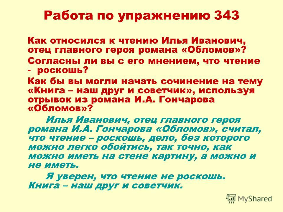 Работа по упражнению 343 Как относился к чтению Илья Иванович, отец главного героя романа «Обломов»? Согласны ли вы с его мнением, что чтение - роскошь? Как бы вы могли начать сочинение на тему «Книга – наш друг и советчик», используя отрывок из рома