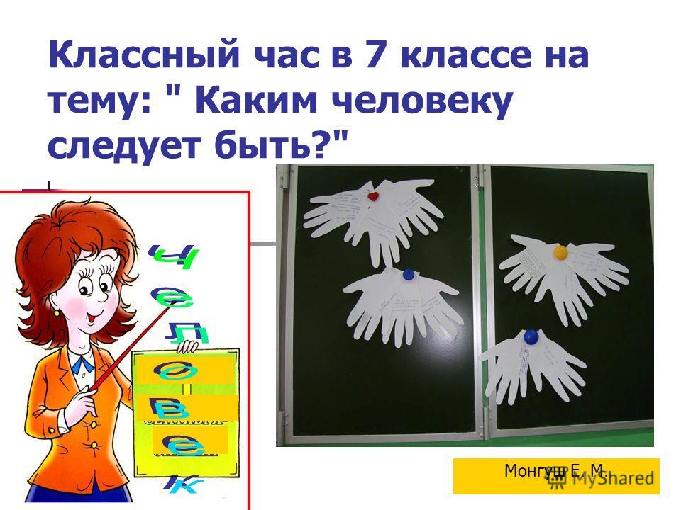 Классный час в 7 классе на тему:  Каким человеку следует быть? Монгуш Е. М.