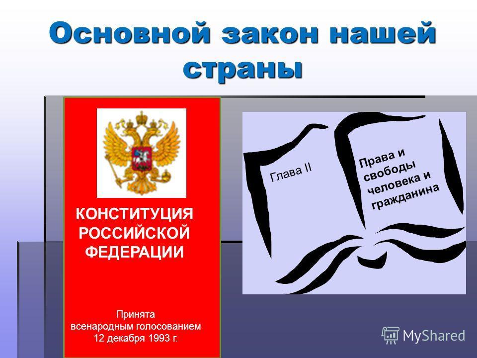 Основной закон нашей страны КОНСТИТУЦИЯ РОССИЙСКОЙ ФЕДЕРАЦИИ Принята всенародным голосованием 12 декабря 1993 г. Глава II Права и свободы человека и гражданина