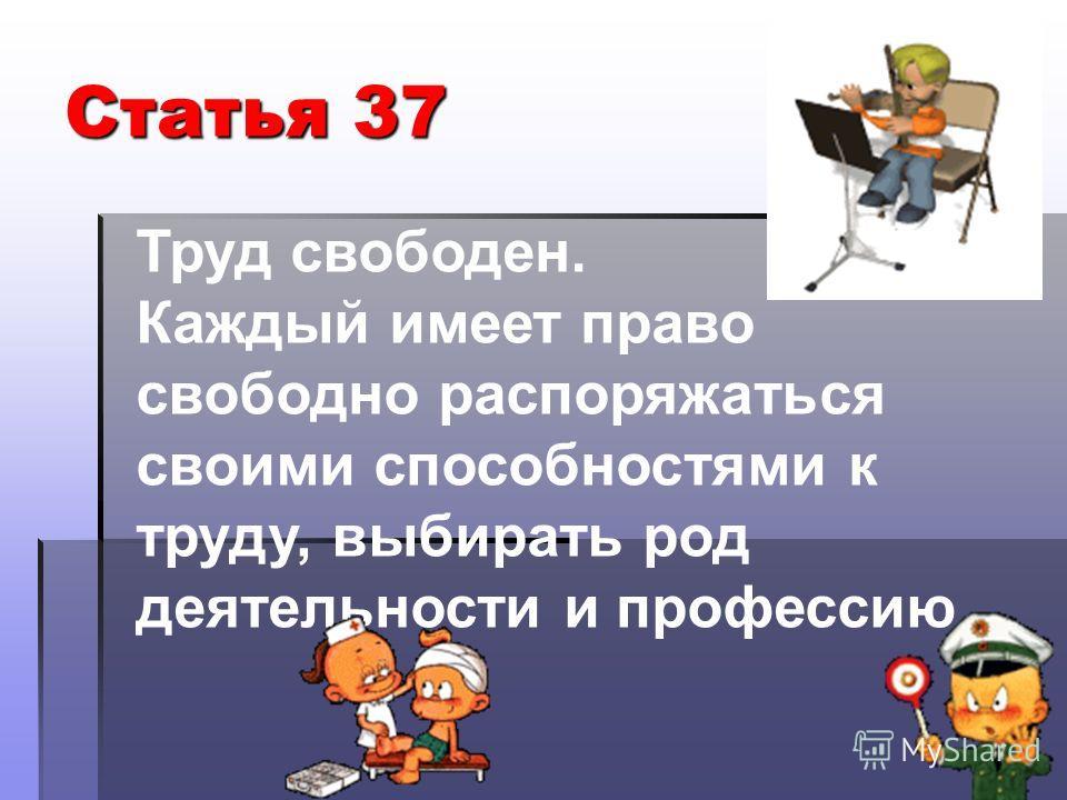 Статья 37 Труд свободен. Каждый имеет право свободно распоряжаться своими способностями к труду, выбирать род деятельности и профессию