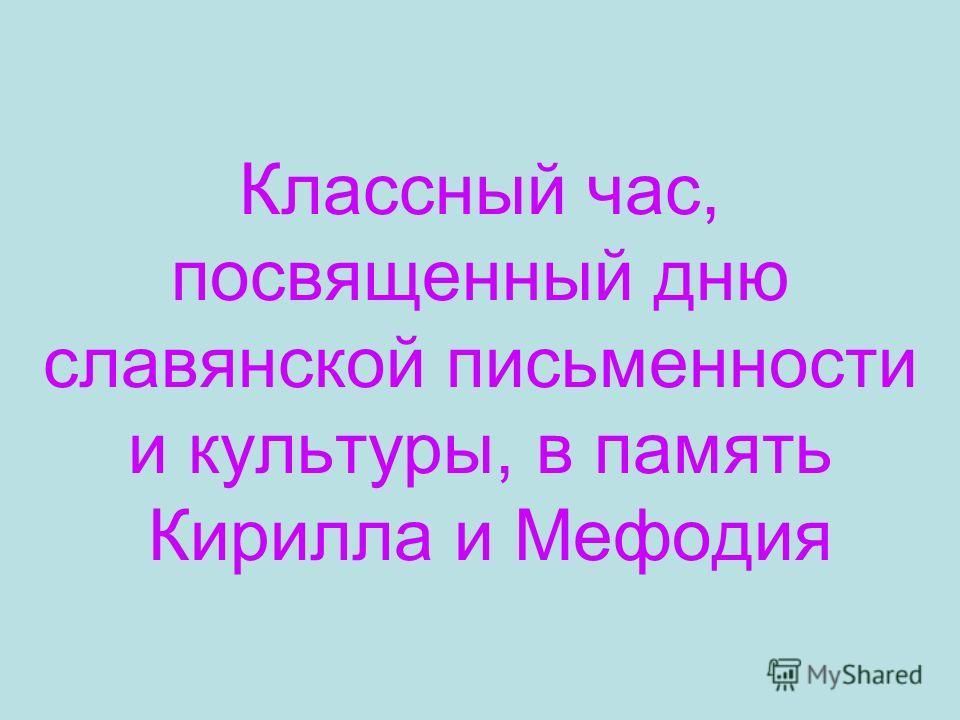 Классный час, посвященный дню славянской письменности и культуры, в память Кирилла и Мефодия