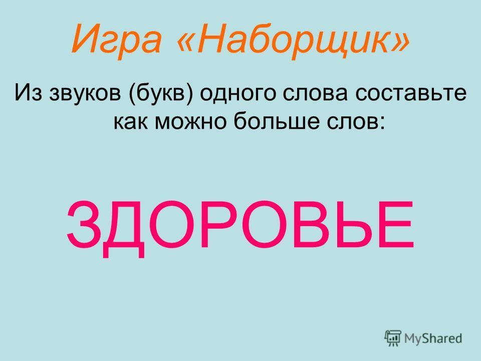 Игра «Наборщик» Из звуков (букв) одного слова составьте как можно больше слов: ЗДОРОВЬЕ