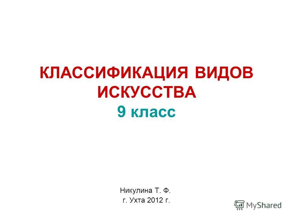 КЛАССИФИКАЦИЯ ВИДОВ ИСКУССТВА 9 класс Никулина Т. Ф. г. Ухта 2012 г.
