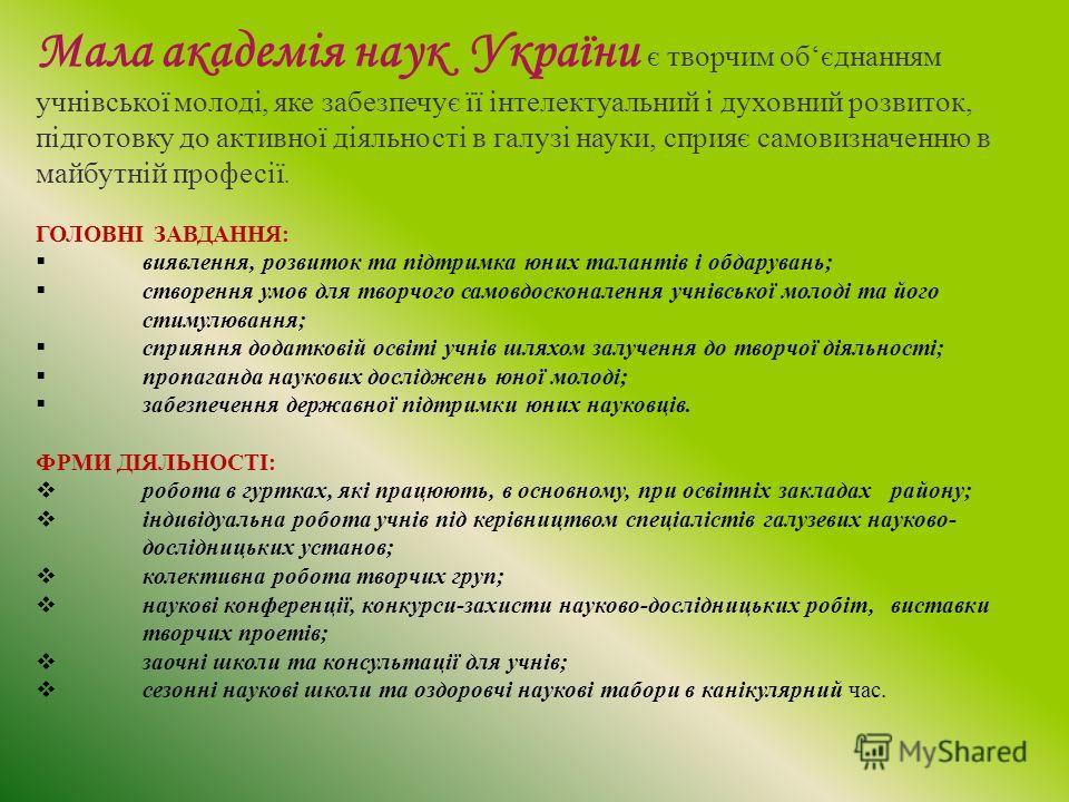 Мала академія наук України є творчим обєднанням учнівської молоді, яке забезпечує її інтелектуальний і духовний розвиток, підготовку до активної діяльності в галузі науки, сприяє самовизначенню в майбутній професії. ГОЛОВНІ ЗАВДАННЯ: виявлення, розви