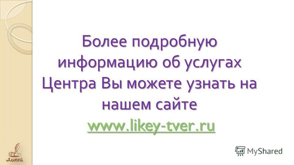 Более подробную информацию об услугах Центра Вы можете узнать на нашем сайте www.likey-tver.ru www.likey-tver.ruwww.likey-tver.ru
