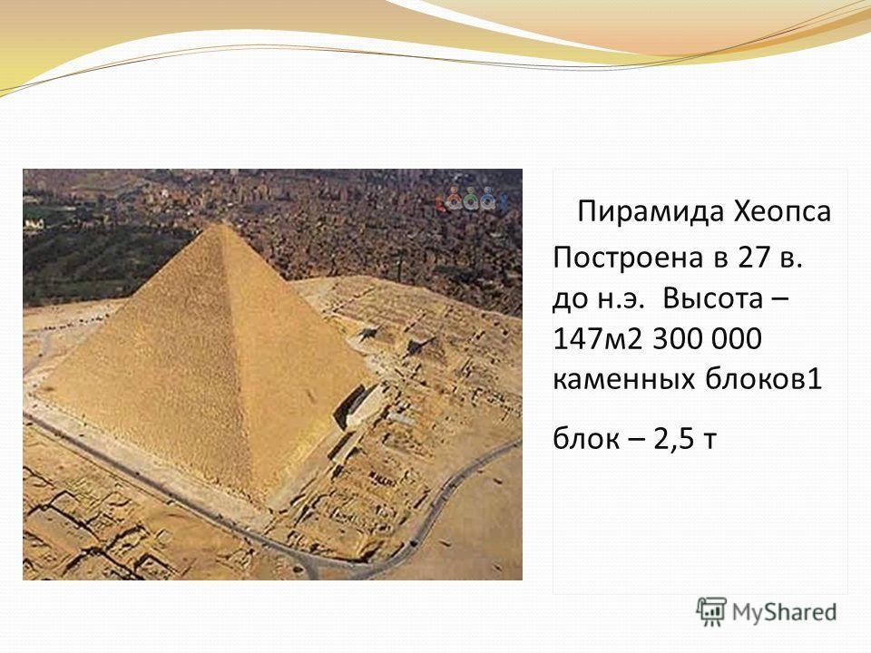 Пирамида Хеопса Построена в 27 в. до н.э. Высота – 147 м 2 300 000 каменных блоков 1 блок – 2,5 т