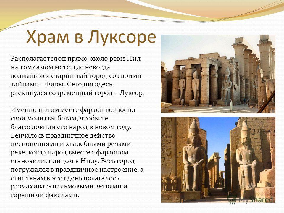 Храм в Луксоре Располагается он прямо около реки Нил на том самом мете, где некогда возвышался старинный город со своими тайнами – Фивы. Сегодня здесь раскинулся современный город – Луксор. Именно в этом месте фараон возносил свои молитвы богам, чтоб