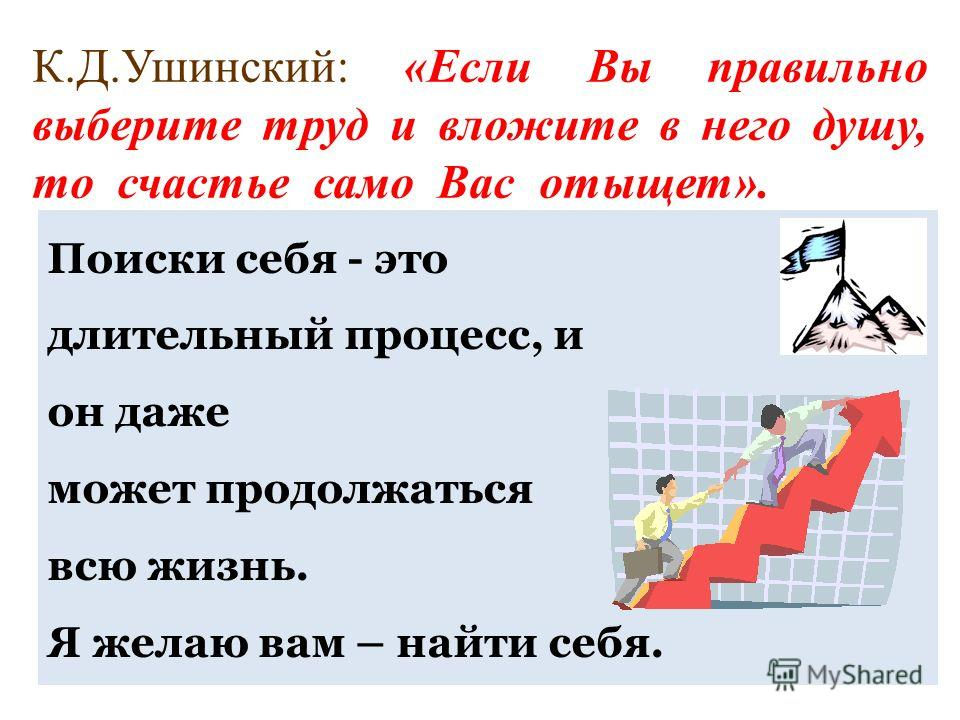 К.Д.Ушинский: «Если Вы правильно выберите труд и вложите в него душу, то счастье само Вас отыщет». Поиски себя - это длительный процесс, и он даже может продолжаться всю жизнь. Я желаю вам – найти себя.