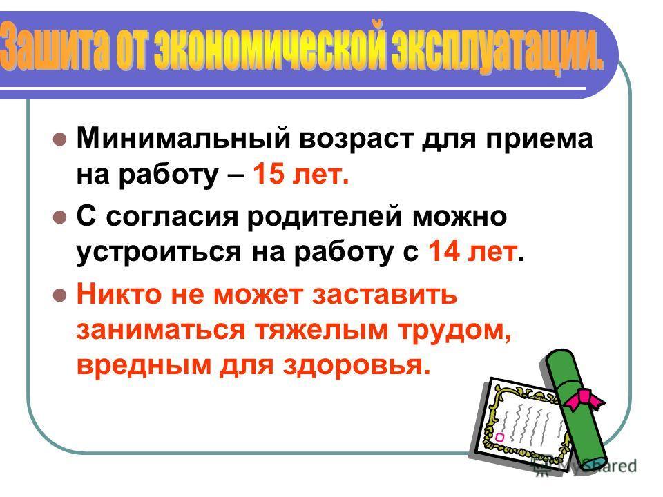 Минимальный возраст для приема на работу – 15 лет. С согласия родителей можно устроиться на работу с 14 лет. Никто не может заставить заниматься тяжелым трудом, вредным для здоровья.