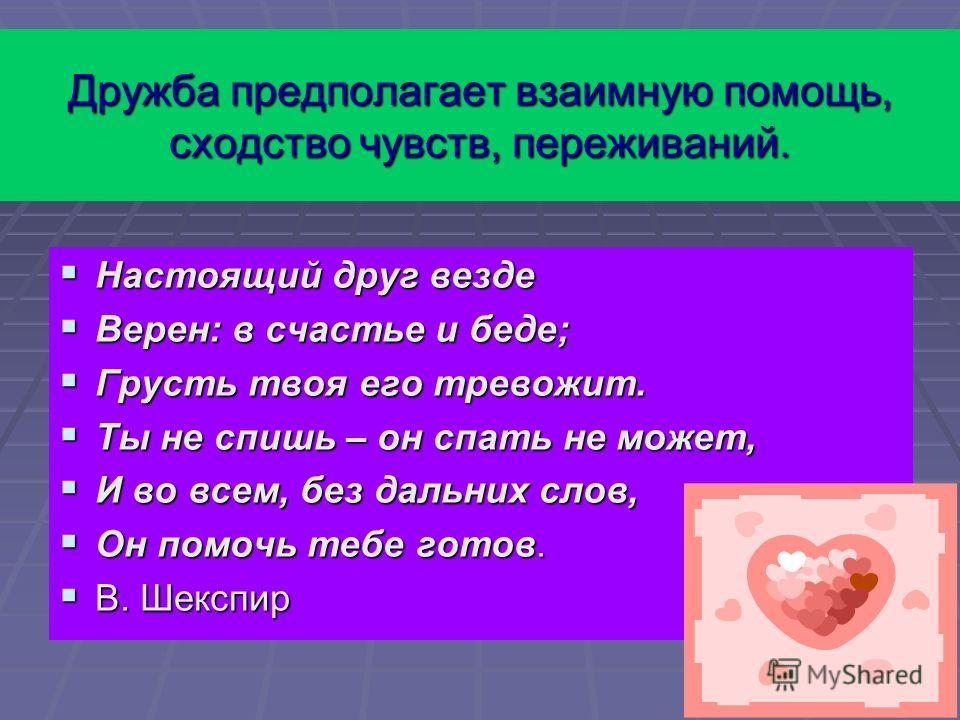 Дружба предполагает взаимную помощь, сходство чувств, переживаний. Настоящий друг везде Настоящий друг везде Верен: в счастье и беде; Верен: в счастье и беде; Грусть твоя его тревожит. Грусть твоя его тревожит. Ты не спишь – он спать не может, Ты не