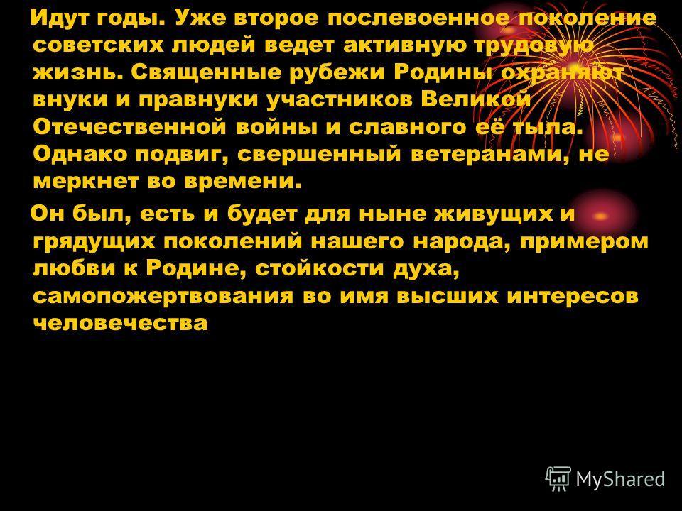 Идут годы. Уже второе послевоенное поколение советских людей ведет активную трудовую жизнь. Священные рубежи Родины охраняют внуки и правнуки участников Великой Отечественной войны и славного её тыла. Однако подвиг, свершенный ветеранами, не меркнет