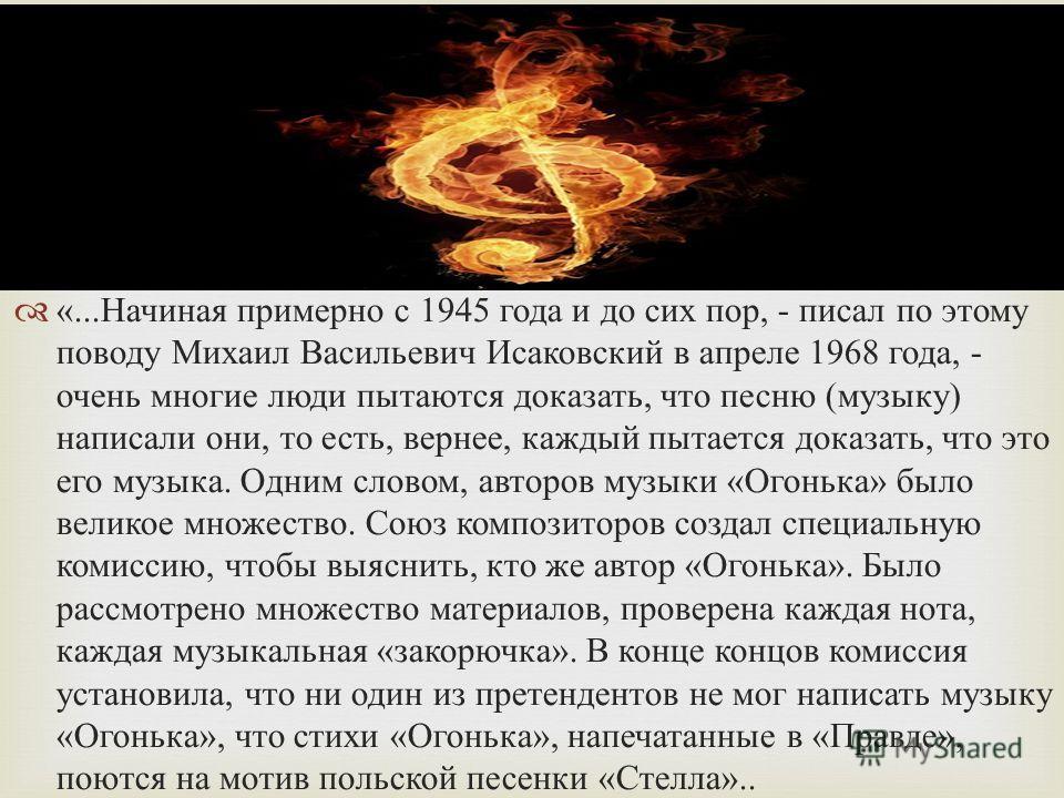 «... Начиная примерно с 1945 года и до сих пор, - писал по этому поводу Михаил Васильевич Исаковский в апреле 1968 года, - очень многие люди пытаются доказать, что песню ( музыку ) написали они, то есть, вернее, каждый пытается доказать, что это его