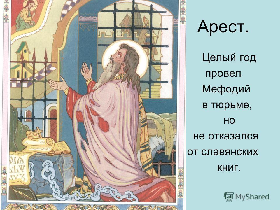 Арест. Целый год провел Мефодий в тюрьме, но не отказался от славянских книг.