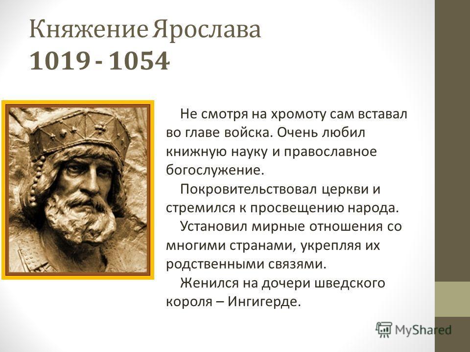 Княжение Ярослава 1019 - 1054 Не смотря на хромоту сам вставал во главе войска. Очень любил книжную науку и православное богослужение. Покровительствовал церкви и стремился к просвещению народа. Установил мирные отношения со многими странами, укрепля