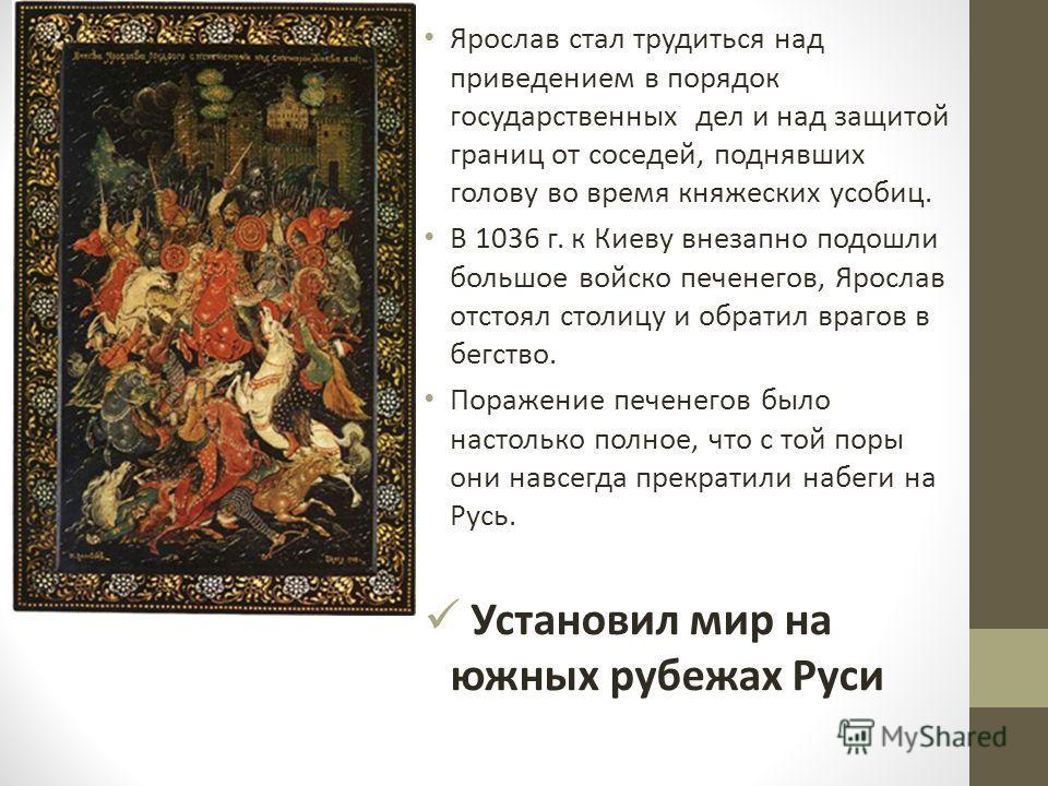 Ярослав стал трудиться над приведением в порядок государственных дел и над защитой границ от соседей, поднявших голову во время княжеских усобиц. В 1036 г. к Киеву внезапно подошли большое войско печенегов, Ярослав отстоял столицу и обратил врагов в