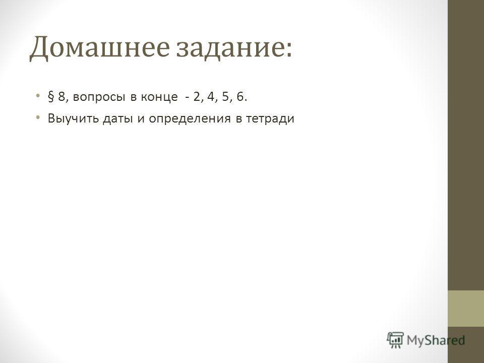 Домашнее задание: § 8, вопросы в конце - 2, 4, 5, 6. Выучить даты и определения в тетради