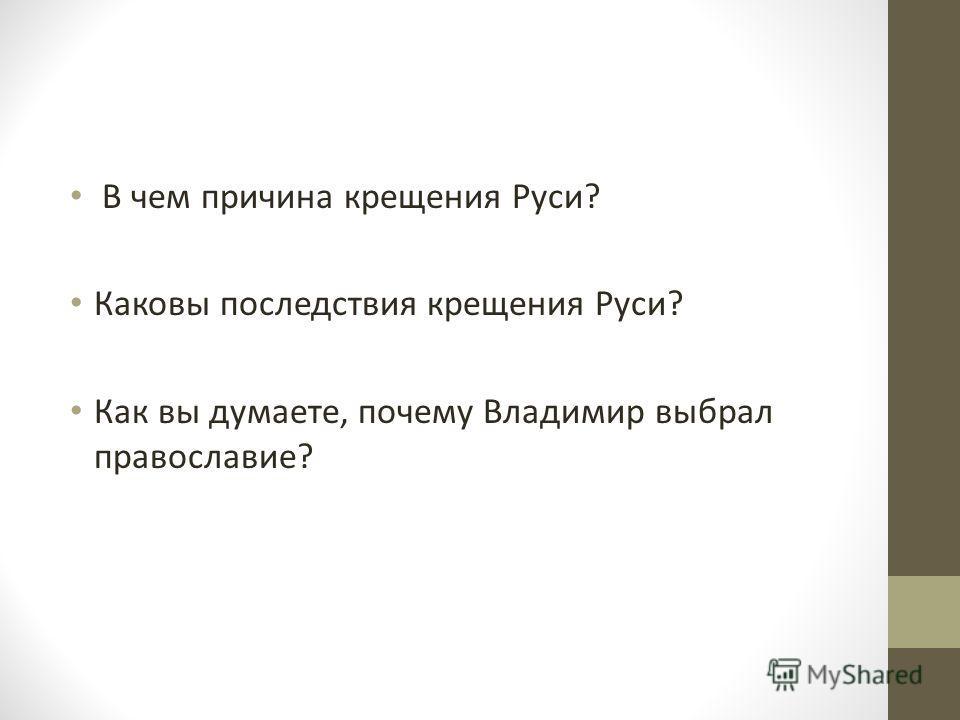 В чем причина крещения Руси? Каковы последствия крещения Руси? Как вы думаете, почему Владимир выбрал православие?