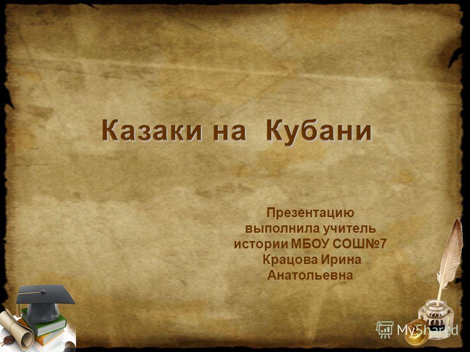 Казаки на Кубани Презентацию выполнила учитель истории МБОУ СОШ7 Крацова Ирина Анатольевна