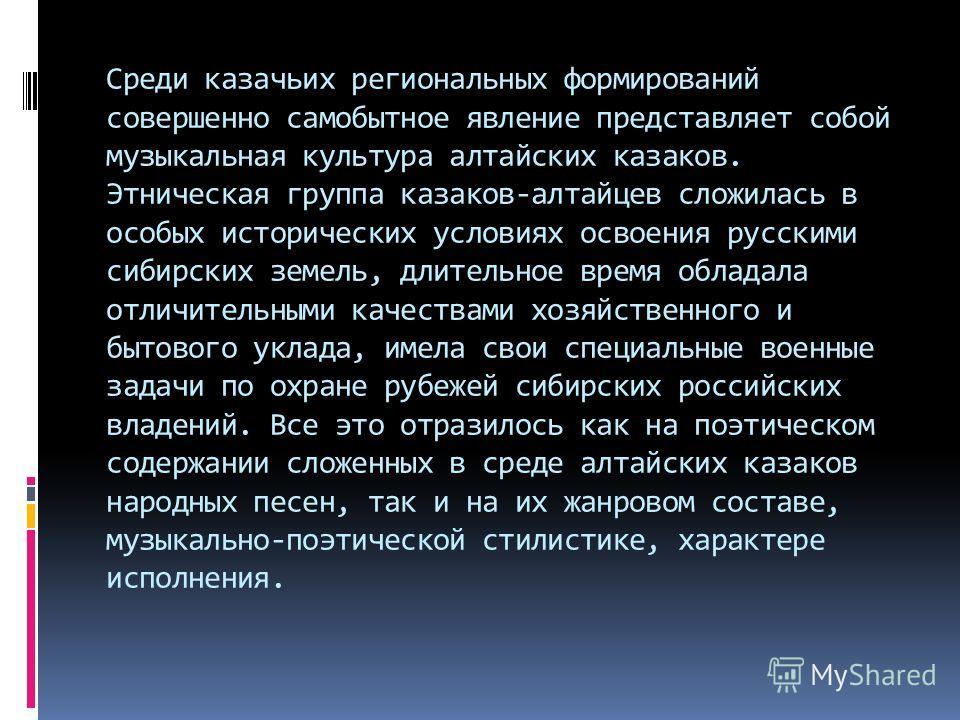 Среди казачьих региональных формирований совершенно самобытное явление представляет собой музыкальная культура алтайских казаков. Этническая группа казаков-алтайцев сложилась в особых исторических условиях освоения русскими сибирских земель, длительн