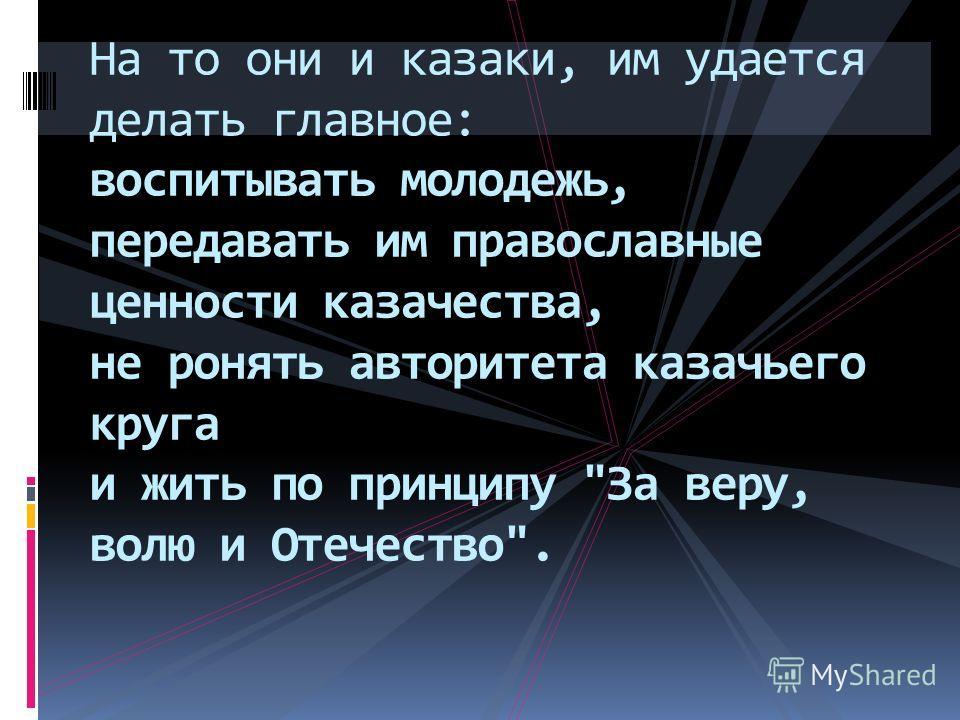 На то они и казаки, им удается делать главное: воспитывать молодежь, передавать им православные ценности казачества, не ронять авторитета казачьего круга и жить по принципу За веру, волю и Отечество.