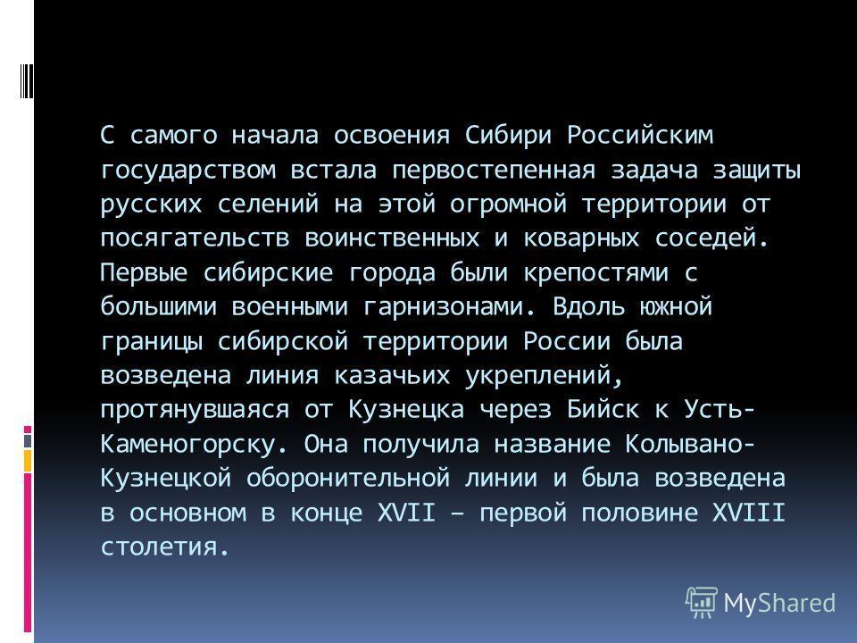 С самого начала освоения Сибири Российским государством встала первостепенная задача защиты русских селений на этой огромной территории от посягательств воинственных и коварных соседей. Первые сибирские города были крепостями с большими военными гарн