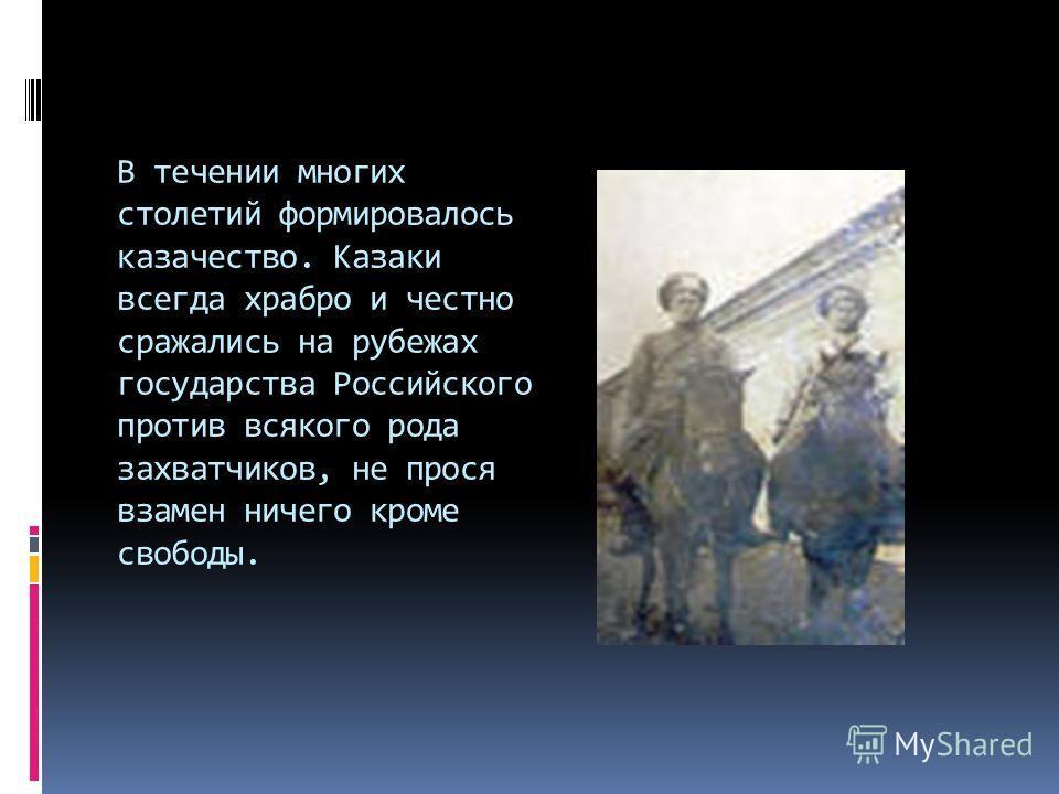 В течении многих столетий формировалось казачество. Казаки всегда храбро и честно сражались на рубежах государства Российского против всякого рода захватчиков, не прося взамен ничего кроме свободы.