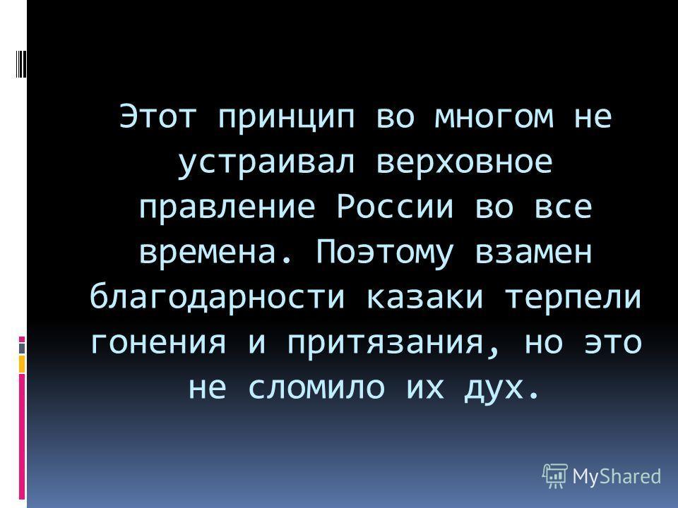 Этот принцип во многом не устраивал верховное правление России во все времена. Поэтому взамен благодарности казаки терпели гонения и притязания, но это не сломило их дух.