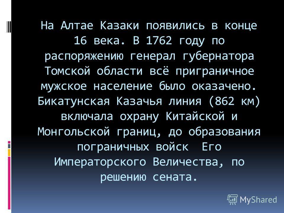 На Алтае Казаки появились в конце 16 века. В 1762 году по распоряжению генерал губернатора Томской области всё приграничное мужское население было оказачено. Бикатунская Казачья линия (862 км) включала охрану Китайской и Монгольской границ, до образо