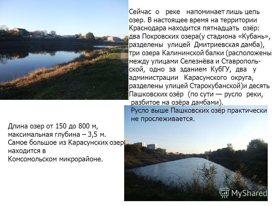 Длина озер от 150 до 800 м, максимальная глубина – 3,5 м. Самое большое из Карасунских озер находится в Комсомольском микрорайоне. Сейчас о реке напоминает лишь цепь озер. В настоящее время на территории Краснодара находится пятнадцать озёр: два Покр
