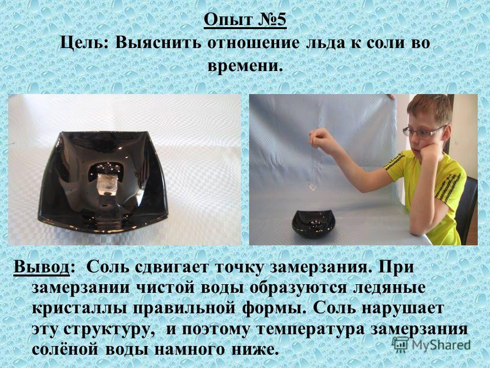 Опыт 5 Цель: Выяснить отношение льда к соли во времени. Вывод: Соль сдвигает точку замерзания. При замерзании чистой воды образуются ледяные кристаллы правильной формы. Соль нарушает эту структуру, и поэтому температура замерзания солёной воды намног